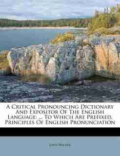 A Critical Pronouncing Dictionary And Expositor Of The English Language: ... To Which Are Prefixed, Principles Of English Pronunciation by John Walker