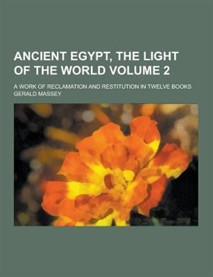 Ancient Egypt, the Light of the World; A Work of Reclamation and Restitution in Twelve Books Volume 2 by Gerald Massey