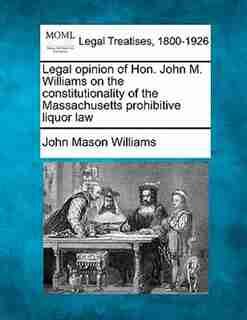 Legal Opinion Of Hon. John M. Williams On The Constitutionality Of The Massachusetts Prohibitive Liquor Law de John Mason Williams