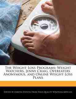 The Weight Loss Programs: Weight Watchers, Jenny Craig, Overeaters Anonymous, And Online Weight Loss Plans de Dakota Stevens