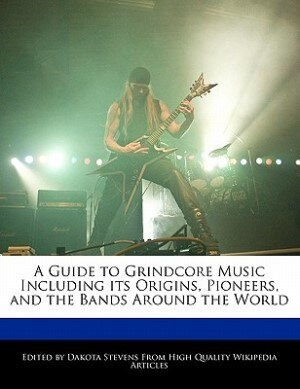 A Guide To Grindcore Music Including Its Origins, Pioneers, And The Bands Around The World de Dakota Stevens
