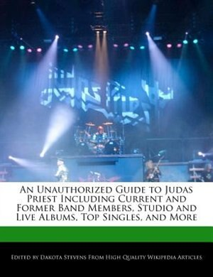 An Unauthorized Guide To Judas Priest Including Current And Former Band Members, Studio And Live Albums, Top Singles, And More de Dakota Stevens