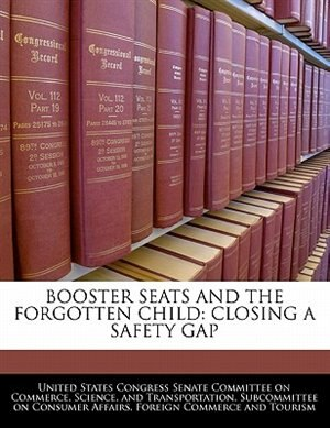 Booster Seats And The Forgotten Child: Closing A Safety Gap de United States Congress Senate Committee