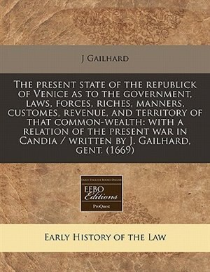 The Present State Of The Republick Of Venice As To The Government, Laws, Forces, Riches, Manners, Customes, Revenue, And Territory Of That Common-wealth: With A Relation Of The Present War In Candia / Written By J. Gailhard, Gent. (1669) by J Gailhard