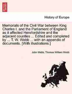 Memorials of the Civil War between King Charles I. and the Parliament of England as it affected Herefordshire and the adjacent counties ... Edited and completed by ... T. W. Webb ... with an appendix of documents. [With illustrations.] VOL. II by John Rector Webb