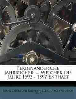 Ferdinandeische Jahrbücher: ... Welcher Die Jahre 1593 - 1597 Enthält by Franz Christoph Khevenhüller