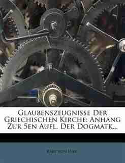 Glaubenszeugnisse Der Griechischen Kirche: Anhang Zur 5en Aufl. Der Dogmatk... by Karl Von Hase