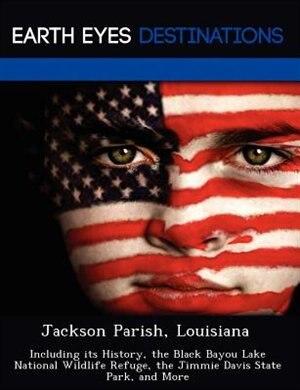 Jackson Parish, Louisiana: Including Its History, The Black Bayou Lake National Wildlife Refuge, The Jimmie Davis State Park, by Sharon Clyde