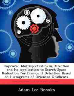 Improved Multispectral Skin Detection And Its Application To Search Space Reduction For Dismount Detection Based On Histograms Of Oriented Gradients by Adam Lee Brooks