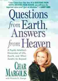Questions From Earth, Answers From Heaven: A Psychic Intuitive's Discussion of Life, Death, and What Awaits Us Beyond by Char Margolis