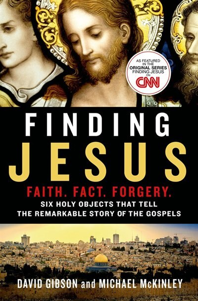Finding Jesus: Faith. Fact. Forgery.: Six Holy Objects That Tell The Remarkable Story Of The Gospels by David Gibson