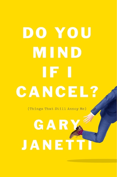Do You Mind If I Cancel?: (things That Still Annoy Me) by Gary Janetti