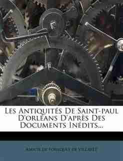 Les Antiquités De Saint-paul D'orléans D'après Des Documents Inédits... by Amicie De Foulques De Villaret