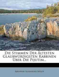 Die Stimmen Der Ältesten Glaubwürdigsten Rabbinen Über Die Pijutim... by Abraham Alexander Wolff