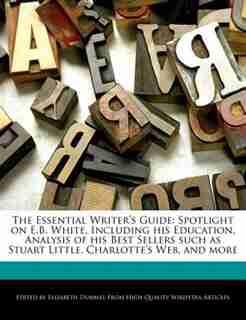 The Essential Writer's Guide: Spotlight On E.b. White, Including His Education, Analysis Of His Best Sellers Such As Stuart Littl de Elizabeth Dummel