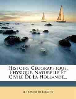 Histoire Géographique, Physique, Naturelle Et Civile De La Hollande... by Le Francq De Berkhey