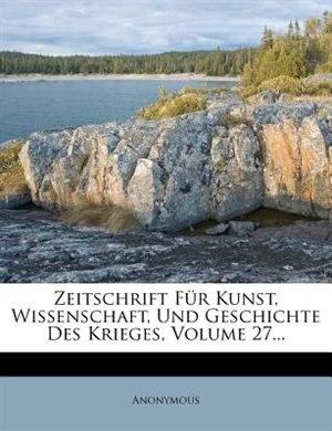 Zeitschrift Für Kunst, Wissenschaft, Und Geschichte Des Krieges, Volume 27... by Anonymous