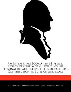 An Interesting Look At The Life And Legacy Of Carl Sagan Including His Personal Relationships, Fields Of Expertise, Contribution To Science, And More by Laura Vermon