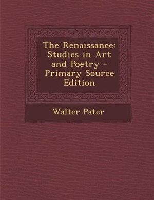 The Renaissance: Studies in Art and Poetry - Primary Source Edition by Walter Pater
