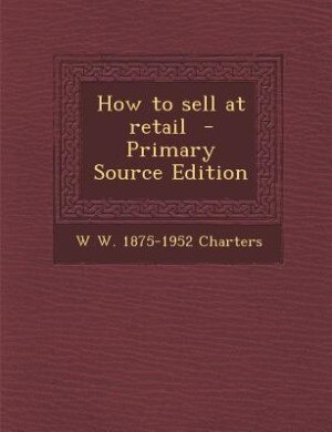 How to sell at retail  - Primary Source Edition by W W. 1875-1952 Charters