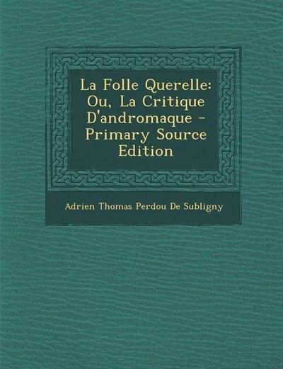 La Folle Querelle: Ou, La Critique D'andromaque - Primary Source Edition by Adrien Thomas Perdou De Subligny