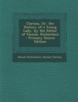Clarissa, Or, the History of a Young Lady, by the Editor of Pamela. Richardson - Primary Source Edition by Samuel Richardson