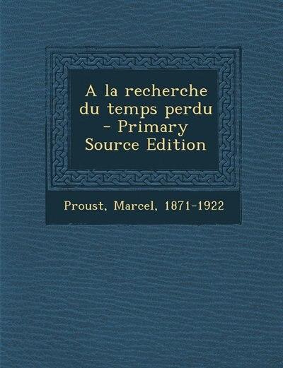 A la recherche du temps perdu - Primary Source Edition by Marcel Proust