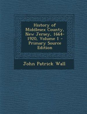 History of Middlesex County, New Jersey, 1664-1920, Volume 1 - Primary Source Edition by John Patrick Wall