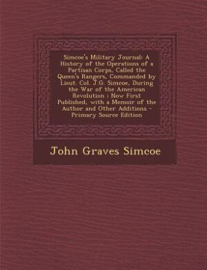 Simcoe's Military Journal: A History of the Operations of a Partisan Corps, Called the Queen's Rangers, Commanded by Lieut. Co by John Graves Simcoe