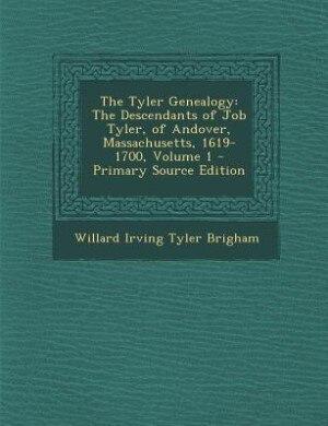 The Tyler Genealogy: The Descendants of Job Tyler, of Andover, Massachusetts, 1619-1700, Volume 1 - Primary Source Editi by Willard Irving Tyler Brigham
