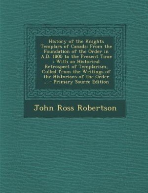 History of the Knights Templars of Canada: From the Foundation of the Order in A.D. 1800 to the Present Time : With an Historical Retrospect o by John Ross Robertson