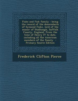 Fiske and Fisk family: being the record of the descendants of Symond Fiske, lord of the manor of Stadhaugh, Suffolk County by Frederick Clifton Pierce