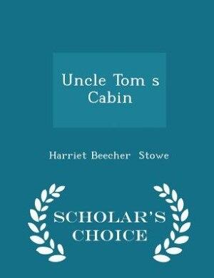 Uncle Tom s Cabin - Scholar's Choice Edition de Harriet Beecher Stowe