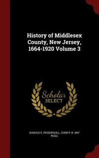 History of Middlesex County, New Jersey, 1664-1920 Volume 3 by Harold E. Pickersgill