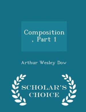 Composition, Part 1 - Scholar's Choice Edition by Arthur Wesley Dow