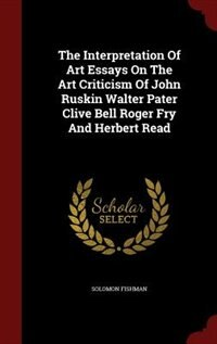 The Interpretation Of Art Essays On The Art Criticism Of John Ruskin Walter Pater Clive Bell Roger Fry And Herbert Read by Solomon Fishman
