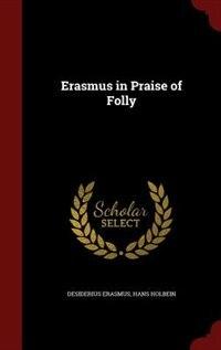 Erasmus in Praise of Folly by Desiderius Erasmus