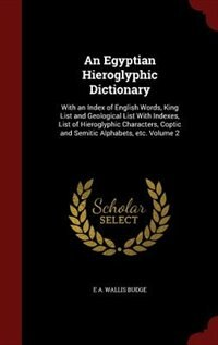 An Egyptian Hieroglyphic Dictionary: With an Index of English Words, King List and Geological List With Indexes, List of Hieroglyphic Ch by E A. Wallis Budge
