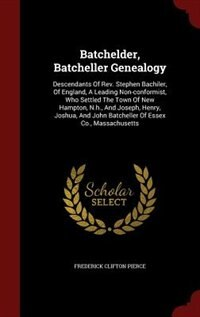 Batchelder, Batcheller Genealogy: Descendants Of Rev. Stephen Bachiler, Of England, A Leading Non-conformist, Who Settled The Town Of by Frederick Clifton Pierce