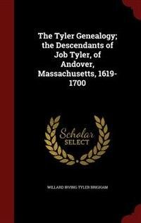 The Tyler Genealogy; the Descendants of Job Tyler, of Andover, Massachusetts, 1619-1700 by Willard Irving Tyler Brigham