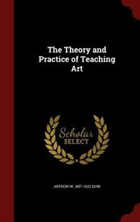 The Theory and Practice of Teaching Art by Arthur W. 1857-1922 Dow