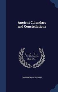 Ancient Calendars and Constellations by Emmeline Mary Plunket