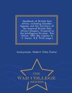 Handbook of British East Africa, including Zanzibar, Uganda, and the territory of the Imperial British East Africa Company. Prepared in the Intelligence Division, War Office. 1893. [By Captain H. J. Foster, R.E. With maps.] - War College Series by Anonymous