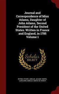 Journal and Correspondence of Miss Adams, Daughter of John Adams, Second President of the United States. Written in France and England, in 1785 Volume 1 by Irving Stone