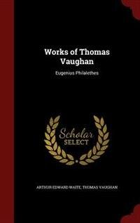 Works of Thomas Vaughan: Eugenius Philalethes by Arthur Edward Waite