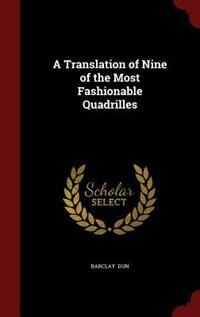 A Translation of Nine of the Most Fashionable Quadrilles by Barclay Dun