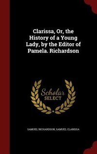 Clarissa, Or, the History of a Young Lady, by the Editor of Pamela. Richardson by Samuel Richardson