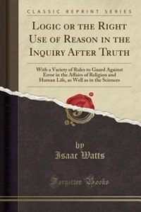 Logic or the Right Use of Reason in the Inquiry After Truth: With a Variety of Rules to Guard Against Error in the Affairs of Religion and Human Life, as Well a by Isaac Watts