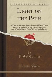 Light on the Path: A Treatise Written for the Personal Use of Those Who Are Ignorant of the Eastern Wisdom and Who Des by Mabel Collins