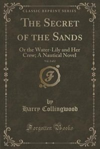 The Secret of the Sands, Vol. 2 of 2: Or the Water-Lily and Her Crew; A Nautical Novel (Classic Reprint) by Harry Collingwood